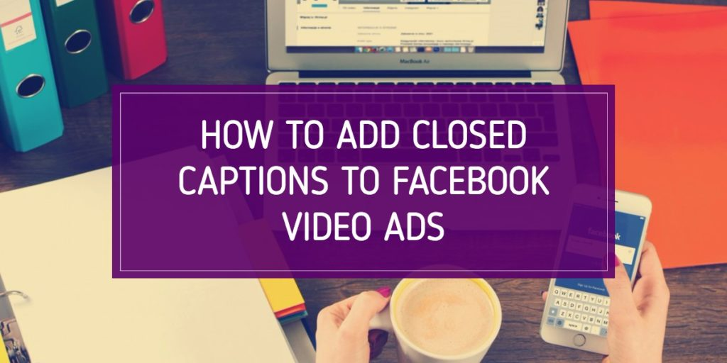 How to Add Closed Captions to Facebook Video Ads