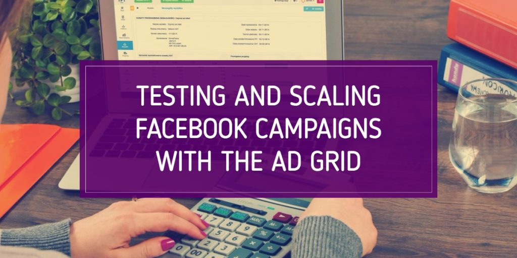 Testing and Scaling Facebook Campaigns With the Ad Grid