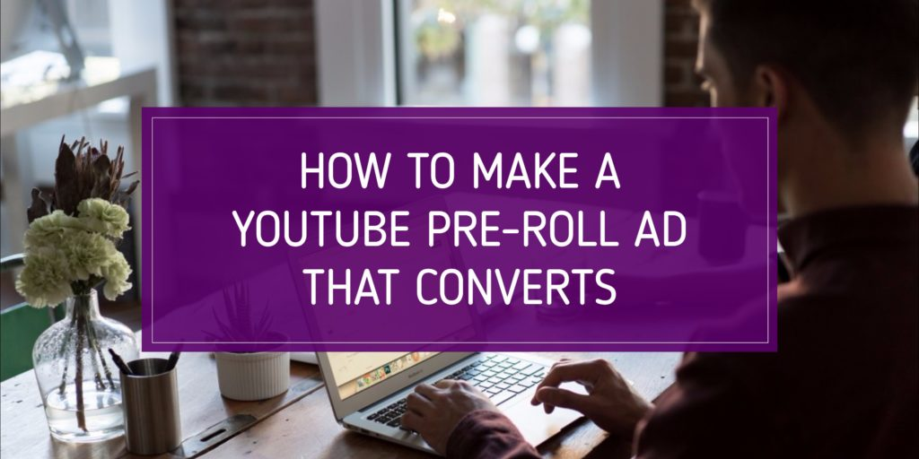 How to Make a YouTube Pre-Roll Ad That Converts